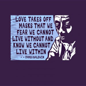 "Woodcut print of older Baldwin and quote ""Love takes off masks we fear we cannot live without and know we cannot live within."""
